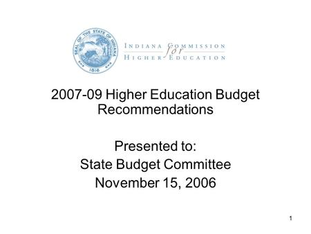1 2007-09 Higher Education Budget Recommendations Presented to: State Budget Committee November 15, 2006.