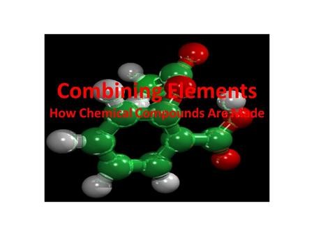 Combining Elements How Chemical Compounds Are Made.