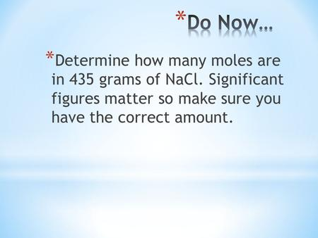 * Determine how many moles are in 435 grams of NaCl. Significant figures matter so make sure you have the correct amount.