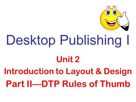 Desktop Publishing I Unit 2 Introduction to Layout & Design Part II—DTP Rules of Thumb.
