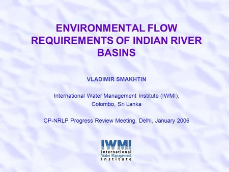 ENVIRONMENTAL FLOW REQUIREMENTS OF INDIAN RIVER BASINS VLADIMIR SMAKHTIN International Water Management Institute (IWMI), Colombo, Sri Lanka CP-NRLP Progress.