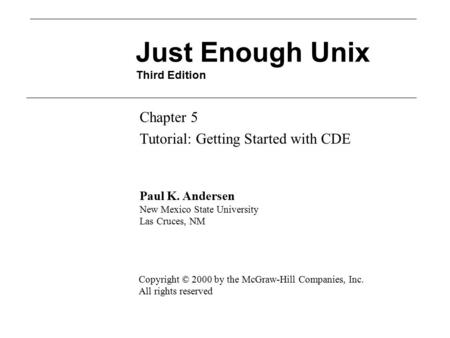 Just Enough Unix Third Edition Chapter 5 Tutorial: Getting Started with CDE Paul K. Andersen New Mexico State University Las Cruces, NM Copyright © 2000.