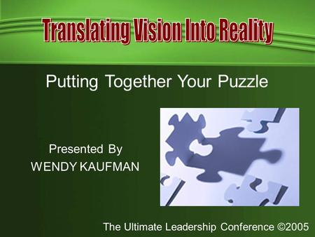 The Ultimate Leadership Conference ©2005 Presented By WENDY KAUFMAN Putting Together Your Puzzle.