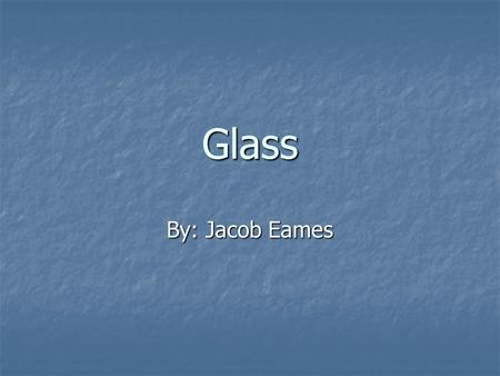 Glass By: Jacob Eames. What is glass Glass is a hard and fragile material, it starts off as a liquid then becomes a solid when cooled. Glass is a hard.
