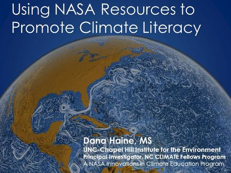 Using NASA Resources to Promote Climate Literacy Dana Haine, MS UNC-Chapel Hill Institute for the Environment Principal Investigator, NC CLIMATE Fellows.