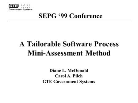 A Tailorable Software Process Mini-Assessment Method SEPG '99 Conference Diane L. McDonald Carol A. Pilch GTE Government Systems Government Systems.