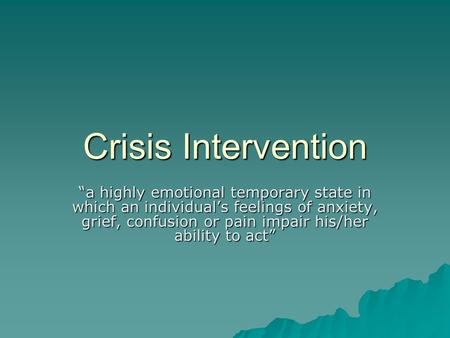 "Crisis Intervention ""a highly emotional temporary state in which an individual's feelings of anxiety, grief, confusion or pain impair his/her ability to."
