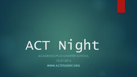 ACT Night ACADEMICS PLUS CHARTER SCHOOL 10/27/2014 WWW.ACTSTUDENT.ORG.