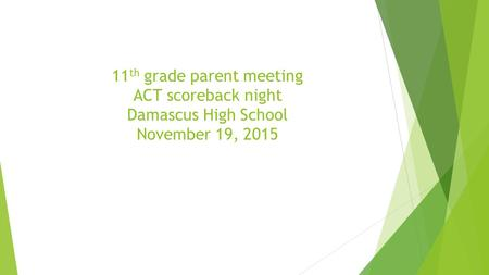 11 th grade parent meeting ACT scoreback night Damascus High School November 19, 2015.
