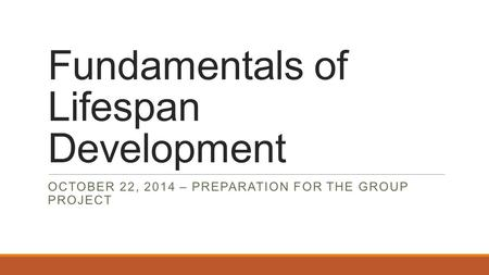 Fundamentals of Lifespan Development OCTOBER 22, 2014 – PREPARATION FOR THE GROUP PROJECT.