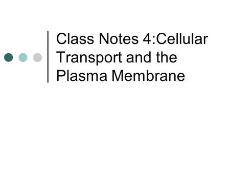 Class Notes 4:Cellular Transport and the Plasma Membrane.