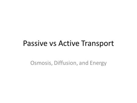Passive vs Active Transport Osmosis, Diffusion, and Energy.
