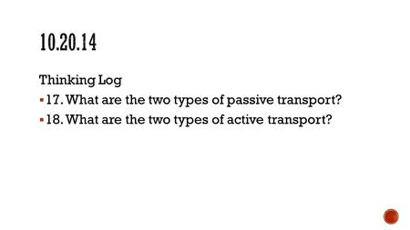 Thinking Log  17. What are the two types of passive transport?  18. What are the two types of active transport?