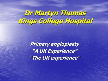"Dr Martyn Thomas Kings College Hospital Primary angioplasty ""A UK Experience"" ""The UK experience"""