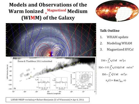 LOFAR-MKSP workshop Robert Benjamin (U of Wisconsin) Apr 6, 2011 Models and Observations of the Warm Ionized ^ Magnetised Medium (WIMM) of the Galaxy Talk.