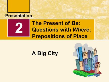 The Present of Be: Questions with Where; Prepositions of Place A Big City 2.