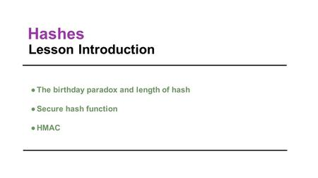 Hashes Lesson Introduction ●The birthday paradox and length of hash ●Secure hash function ●HMAC.