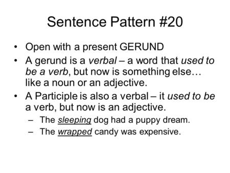 Sentence Pattern #20 Open with a present GERUND A gerund is a verbal – a word that used to be a verb, but now is something else… like a noun or an adjective.