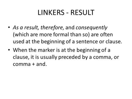 LINKERS - RESULT As a result, therefore, and consequently (which are more formal than so) are often used at the beginning of a sentence or clause. When.