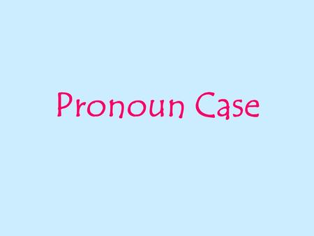 Pronoun Case. Case is the form of a noun or a pronoun that shows its use in a sentence. There are three cases:  nominative (aka subjective)  objective.