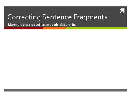  Correcting Sentence Fragments Make sure there is a subject and verb relationship.