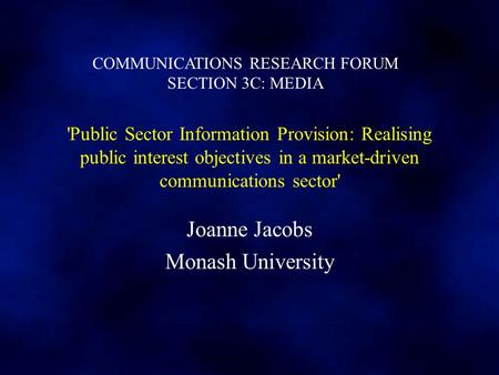 'Public Sector Information Provision: Realising public interest objectives in a market-driven communications sector' Joanne Jacobs Monash University COMMUNICATIONS.