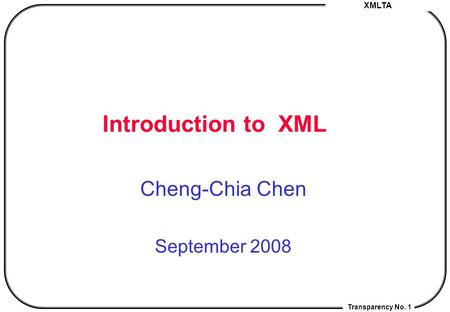 XMLTA Transparency No. 1 Introduction <strong>to</strong> XML Cheng-Chia Chen September 2008.