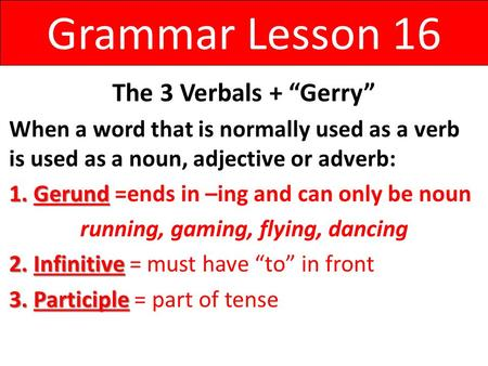 "Grammar Lesson 16 The 3 Verbals + ""Gerry"" When a word that is normally used as a verb is used as a noun, adjective or adverb: 1.Gerund 1.Gerund =ends in."