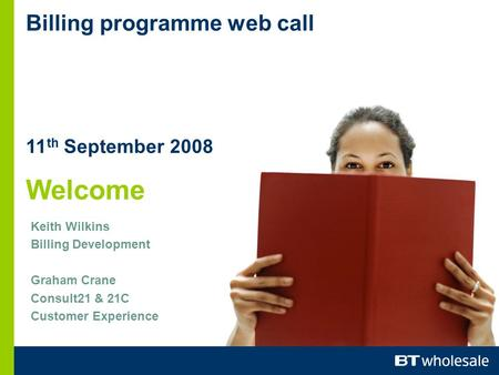 Billing programme web call 11 th September 2008 Welcome Keith Wilkins Billing Development Graham Crane Consult21 & 21C Customer Experience.