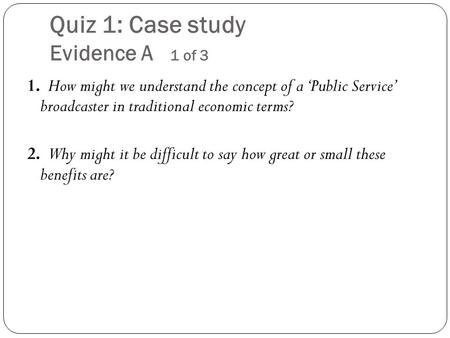Quiz 1: Case study Evidence A 1 of 3 1. How might we understand the concept of a 'Public Service' broadcaster in traditional economic terms? 2. Why might.