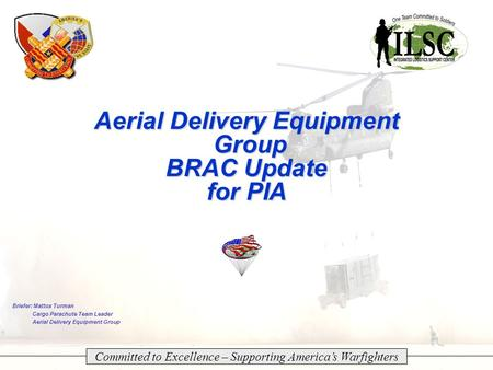 TACOM Tank-automotive & Armaments COMmand 1/XX Aerial Delivery Equipment Group BRAC Update for PIA Committed to Excellence – Supporting America's Warfighters.