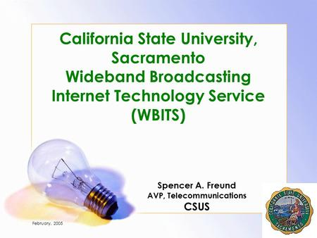 February, 2005 Page 1 California State University, Sacramento Wideband Broadcasting Internet Technology Service (WBITS) Spencer A. Freund AVP, Telecommunications.