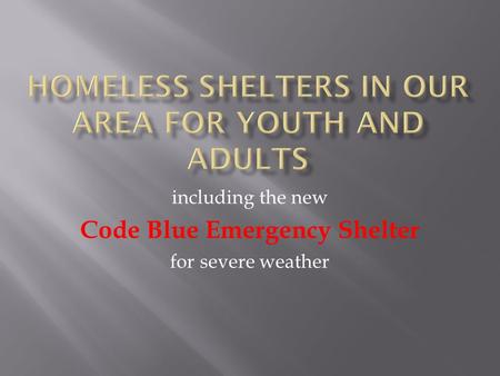 Including the new Code Blue Emergency Shelter for severe weather.