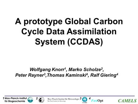 FastOpt CAMELS A prototype Global Carbon Cycle Data Assimilation System (CCDAS) Wolfgang Knorr 1, Marko Scholze 2, Peter Rayner 3,Thomas Kaminski 4, Ralf.