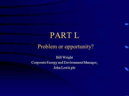 PART L Problem or opportunity? Bill Wright Corporate Energy and Environment Manager, John Lewis plc.
