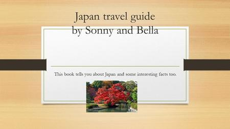 Japan travel guide by Sonny and Bella This book tells you about Japan and some interesting facts too.