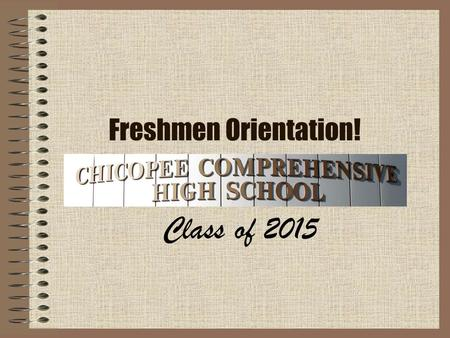 Freshmen Orientation! Class of 2015. Welcome! You've finally made it, you're now in high school! Here at Chicopee Comp, we strive to be more than a building,