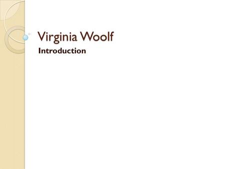 "Virginia Woolf Introduction. What do you think of when you hear the words ""Victorian"" and ""modern""?"