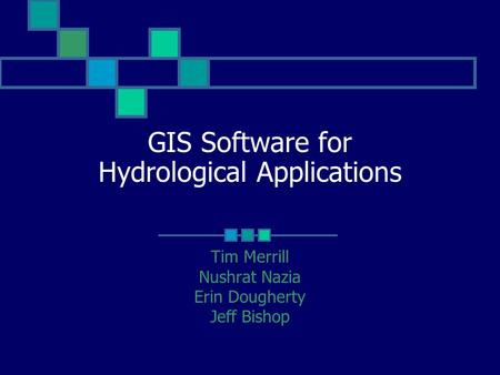 GIS Software for Hydrological Applications Tim Merrill Nushrat Nazia Erin Dougherty Jeff Bishop.