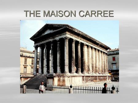 THE MAISON CARREE. THE MAISON CARREE  is situated in the French town of Nimes.  name means 'squared house'.  but the house isn't actually square. 