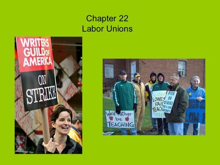 Chapter 22 Labor Unions. Some workers choose to organize and join together to form labor unions (Workers band together to have a better chance at higher.