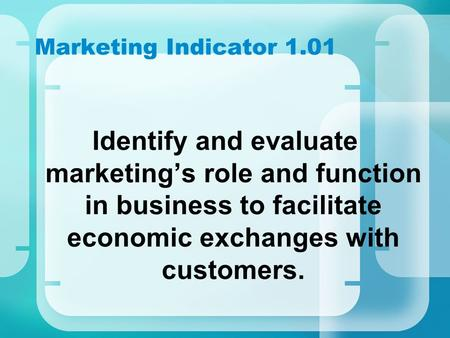 Marketing Indicator 1.01 Identify and evaluate marketing's role and function in business to facilitate economic exchanges with customers.