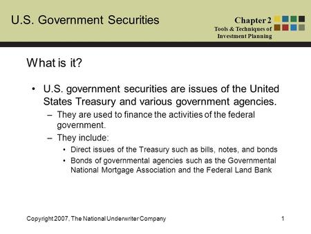 U.S. Government Securities Chapter 2 Tools & Techniques of Investment Planning Copyright 2007, The National Underwriter Company1 What is it? U.S. government.