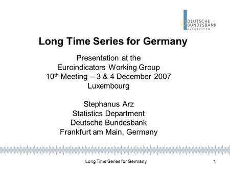 Long Time Series for Germany 1 Presentation at the Euroindicators Working Group 10 th Meeting – 3 & 4 December 2007 Luxembourg Stephanus Arz Statistics.