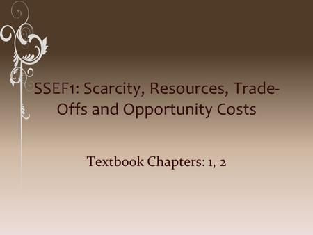 SSEF1: Scarcity, Resources, Trade- Offs and Opportunity Costs Textbook Chapters: 1, 2.
