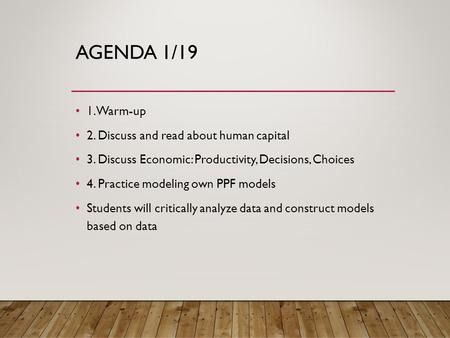 AGENDA 1/19 1. Warm-up 2. Discuss and read about human capital 3. Discuss Economic: Productivity, Decisions, Choices 4. Practice modeling own PPF models.
