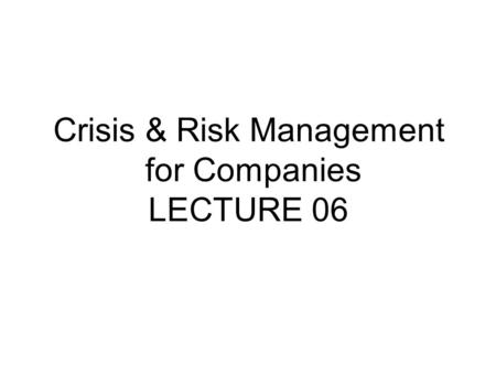 Crisis & Risk Management for Companies LECTURE 06.