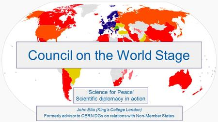 Council on the World Stage John Ellis (King's College London) Formerly advisor to CERN DGs on relations with Non-Member States 'Science for Peace' Scientific.