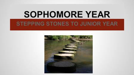 SOPHOMORE YEAR STEPPING STONES TO JUNIOR YEAR. PREPARING FOR THE FINISH LINE GRADES ATTENDANCE ACTIVITIES CONCURRENT ENROLLMENT.