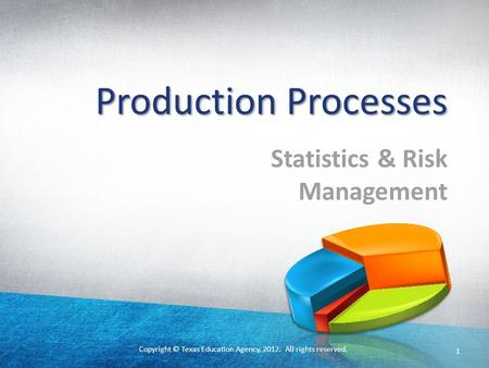 Copyright © Texas Education Agency, 2012. All rights reserved. 1 Production Processes Statistics & Risk Management.